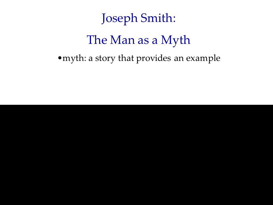 Joseph Smith: The Man as a Myth myth: a story that provides an example