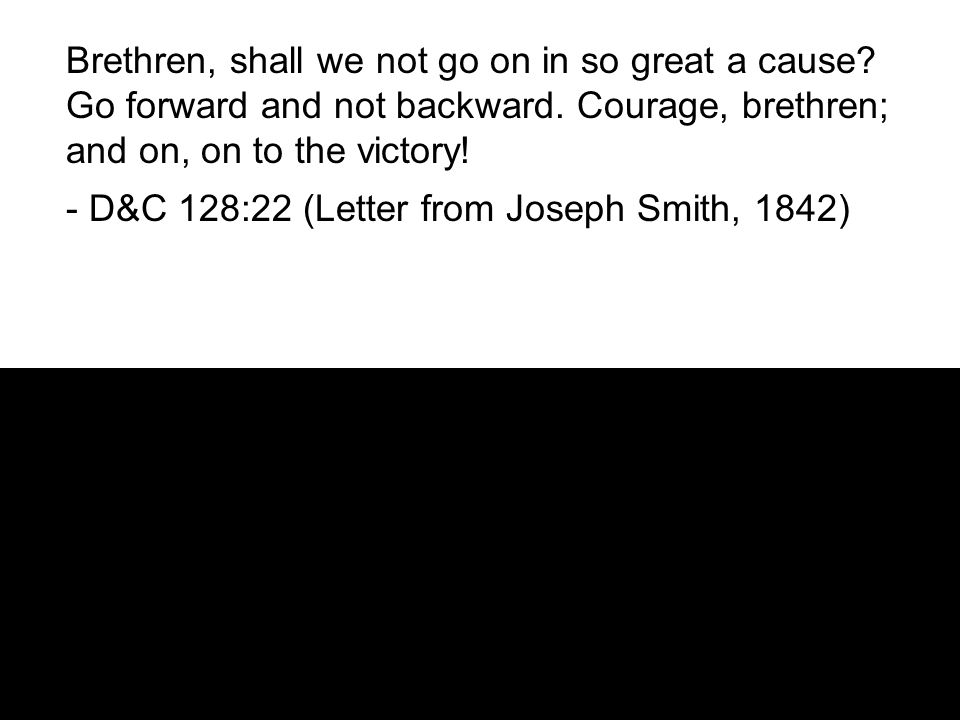 Brethren, shall we not go on in so great a cause. Go forward and not backward.