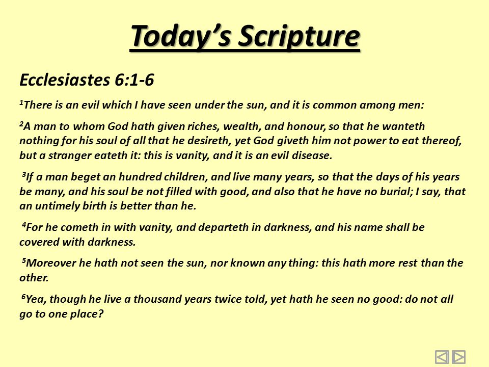 Today's Scripture Ecclesiastes 6:7-12 7 All the labour of man is for his mouth, and yet the appetite is not filled.