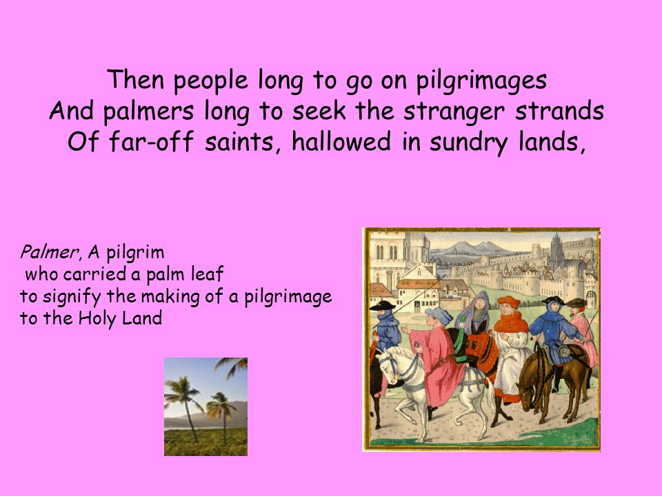 Then people long to go on pilgrimages And palmers long to seek the stranger strands Of far-off saints, hallowed in sundry lands, Palmer, A pilgrim who carried a palm leaf to signify the making of a pilgrimage to the Holy Land