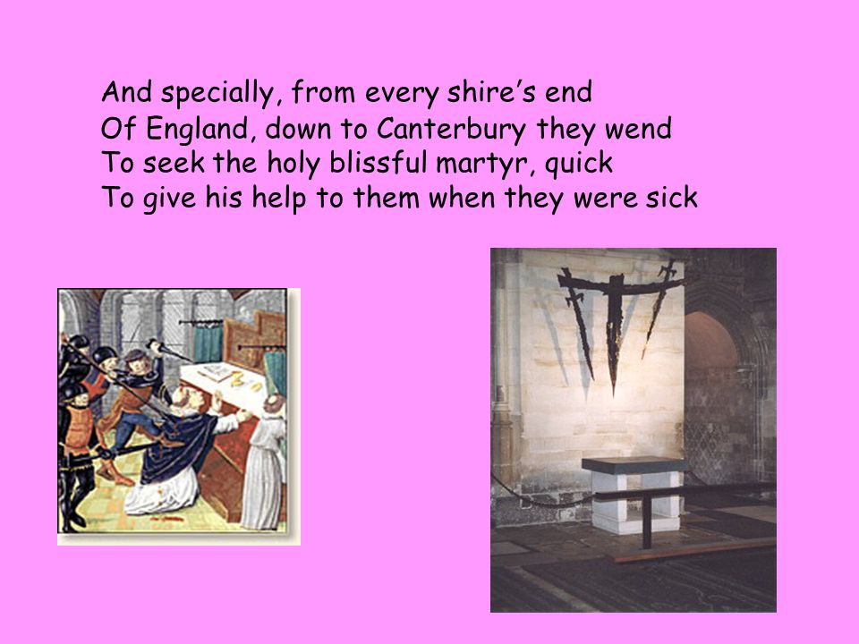 And specially, from every shire ' s end Of England, down to Canterbury they wend To seek the holy blissful martyr, quick To give his help to them when they were sick
