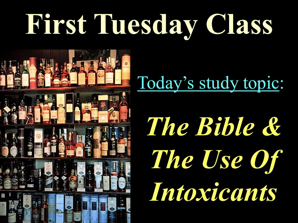 First Tuesday Class Today's study topic: The Bible & The Use Of Intoxicants