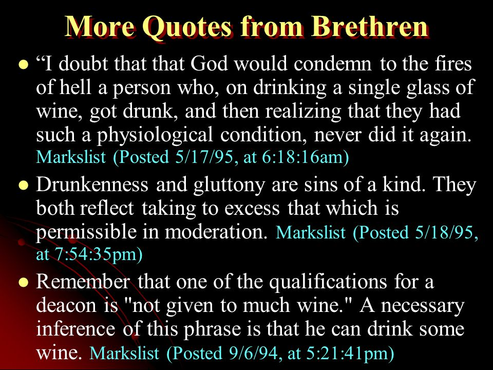 More Quotes from Brethren I doubt that that God would condemn to the fires of hell a person who, on drinking a single glass of wine, got drunk, and then realizing that they had such a physiological condition, never did it again.