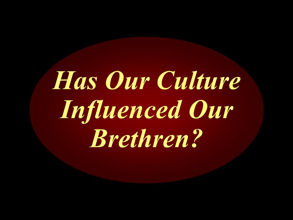 Has Our Culture Influenced Our Brethren