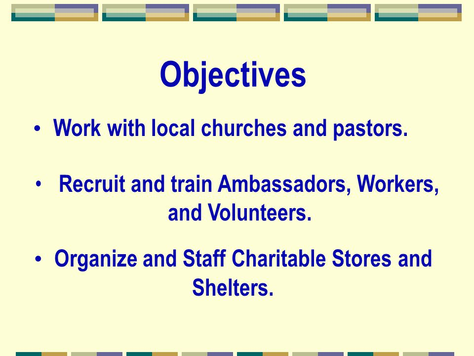 Objectives Work with local churches and pastors. Organize and Staff Charitable Stores and Shelters. Recruit and train Ambassadors, Workers, and Volunt