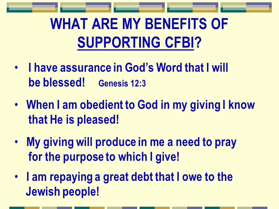 WHAT ARE MY BENEFITS OF SUPPORTING CFBI? I have assurance in God's Word that I will be blessed! Genesis 12:3 When I am obedient to God in my giving I