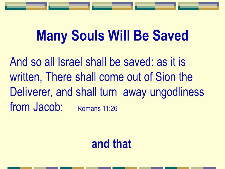 And so all Israel shall be saved: as it is written, There shall come out of Sion the Deliverer, and shall turn away ungodliness from Jacob: Romans 11: