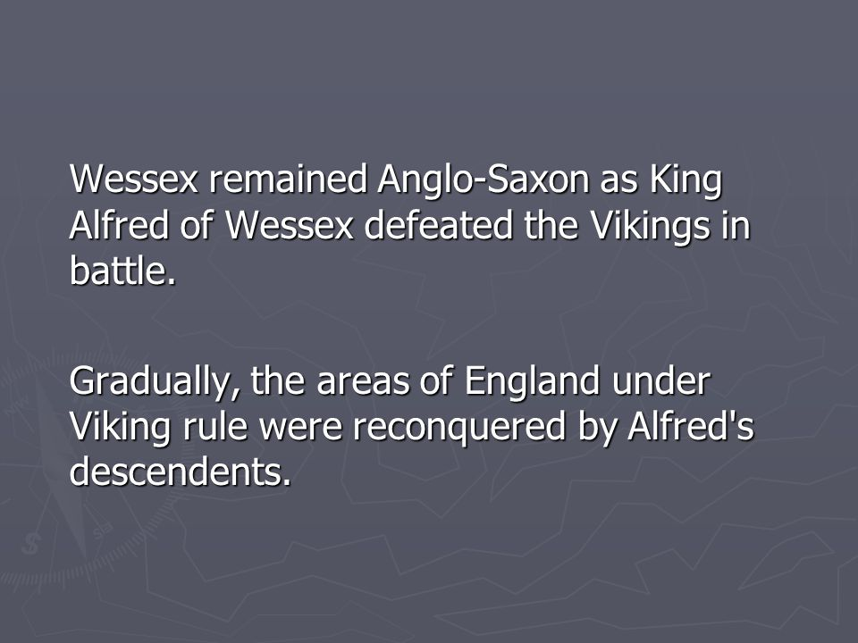 Wessex remained Anglo-Saxon as King Alfred of Wessex defeated the Vikings in battle. Gradually, the areas of England under Viking rule were reconquere