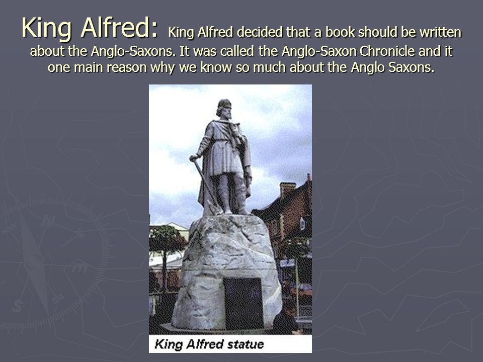 King Alfred: King Alfred decided that a book should be written about the Anglo-Saxons. It was called the Anglo-Saxon Chronicle and it one main reason