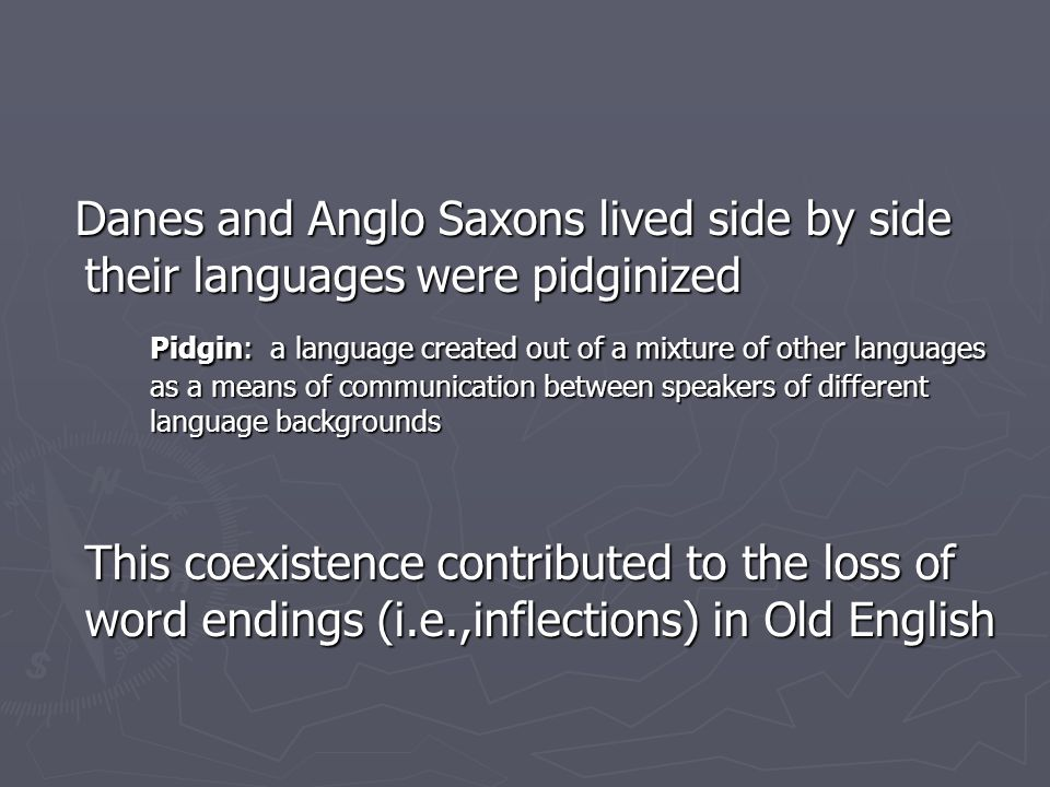 Danes and Anglo Saxons lived side by side their languages were pidginized Danes and Anglo Saxons lived side by side their languages were pidginized Pi