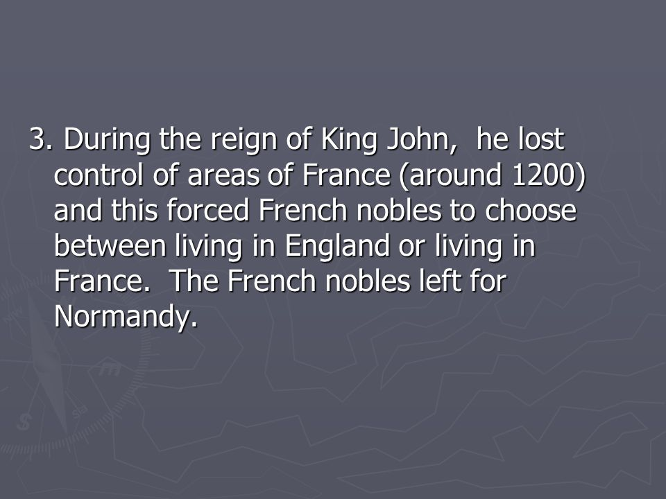 3. During the reign of King John, he lost control of areas of France (around 1200) and this forced French nobles to choose between living in England o