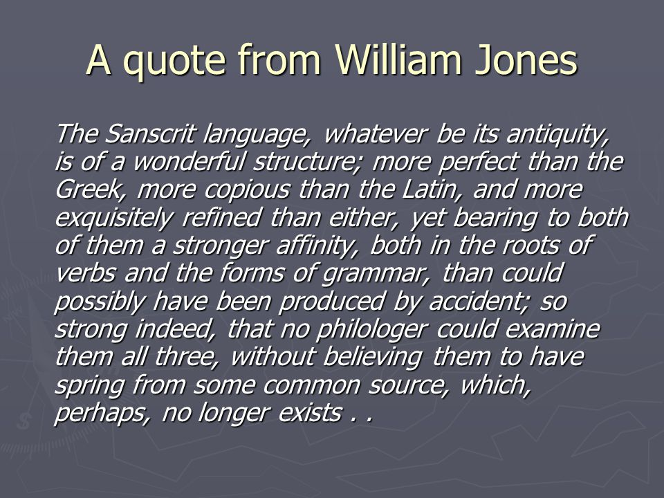 A quote from William Jones The Sanscrit language, whatever be its antiquity, is of a wonderful structure; more perfect than the Greek, more copious th