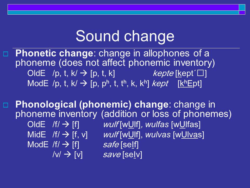 Sound change  A change in pronunciation over time Unconditioned: all instances of a sound change regardless of environment OldEModE lik [li:k]> like [laIk ] hus [hu˘s] > house [haUs] Conditioned: a sound changes only in certain environments OldEModE kinn [kin]> chin [ t SI n ] (ku [ku:]>cow [ ka U ])