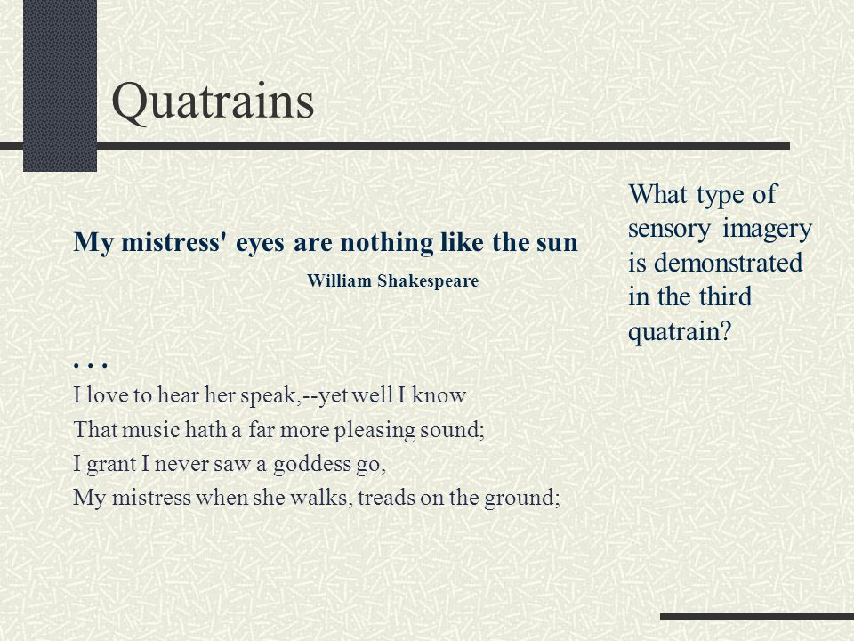 Quatrains My mistress' eyes are nothing like the sun William Shakespeare... I love to hear her speak,--yet well I know That music hath a far more plea