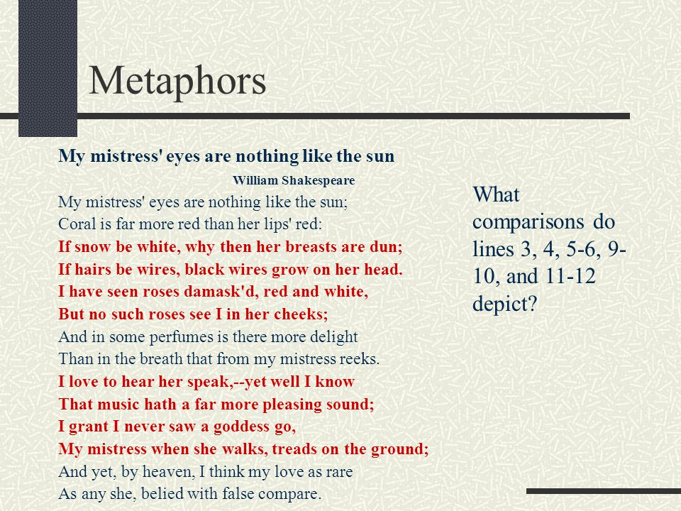 Metaphors My mistress' eyes are nothing like the sun William Shakespeare My mistress' eyes are nothing like the sun; Coral is far more red than her li