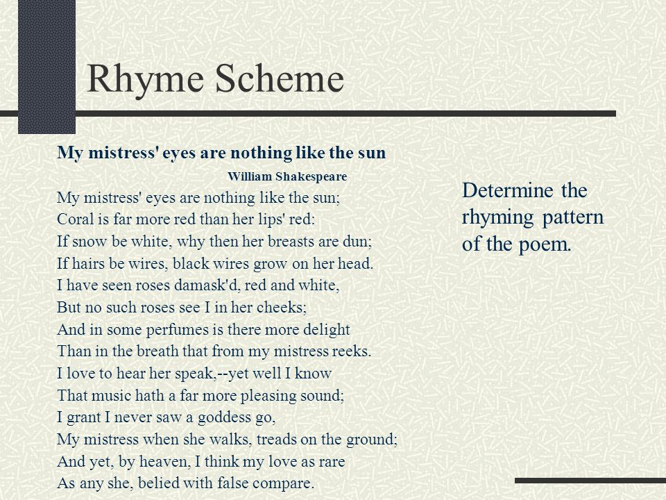 Rhyme Scheme My mistress' eyes are nothing like the sun William Shakespeare My mistress' eyes are nothing like the sun; Coral is far more red than her