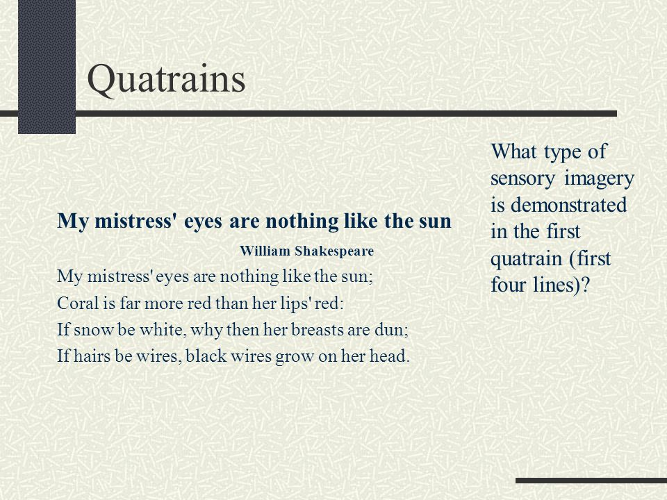 Quatrains My mistress' eyes are nothing like the sun William Shakespeare My mistress' eyes are nothing like the sun; Coral is far more red than her li