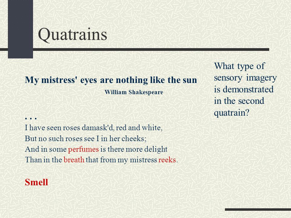 Quatrains My mistress' eyes are nothing like the sun William Shakespeare... I have seen roses damask'd, red and white, But no such roses see I in her