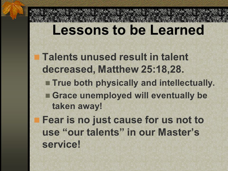 Lessons to be Learned Talents unused result in talent decreased, Matthew 25:18,28.