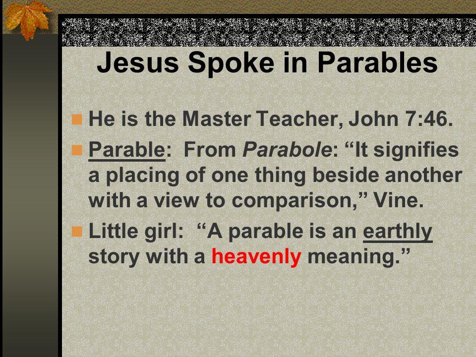 Jesus Spoke in Parables He is the Master Teacher, John 7:46.
