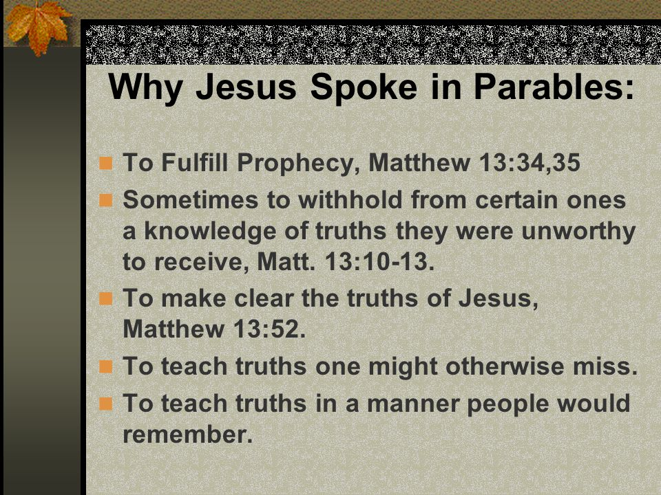 Why Jesus Spoke in Parables: To Fulfill Prophecy, Matthew 13:34,35 Sometimes to withhold from certain ones a knowledge of truths they were unworthy to receive, Matt.