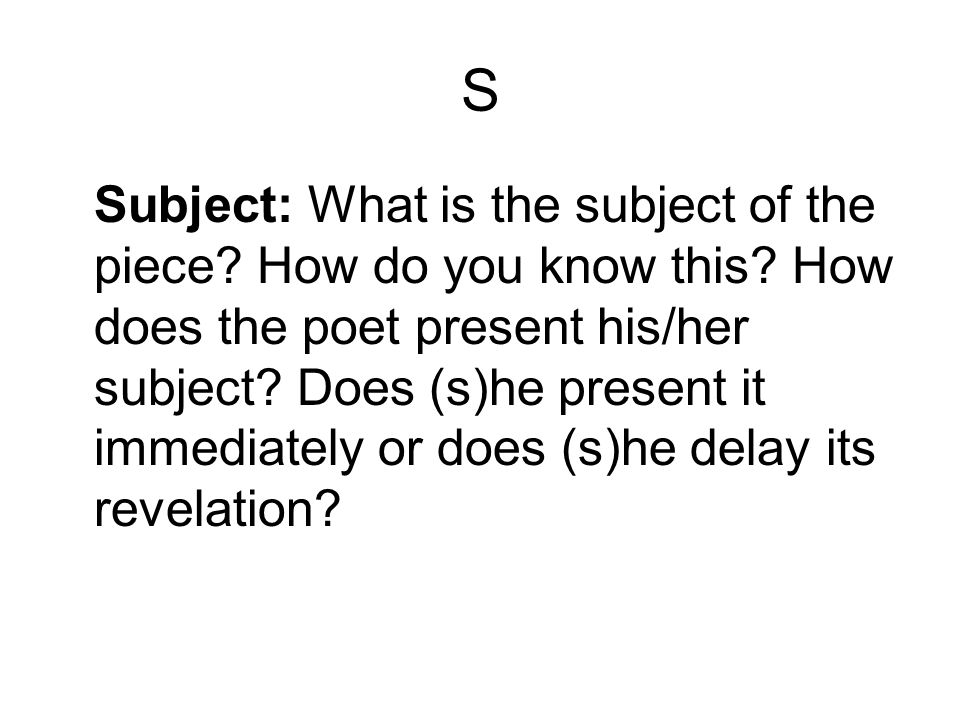 S Subject: What is the subject of the piece? How do you know this? How does the poet present his/her subject? Does (s)he present it immediately or doe
