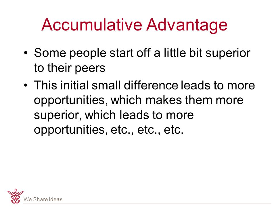We Share Ideas Accumulative Advantage Some people start off a little bit superior to their peers This initial small difference leads to more opportunities, which makes them more superior, which leads to more opportunities, etc., etc., etc.