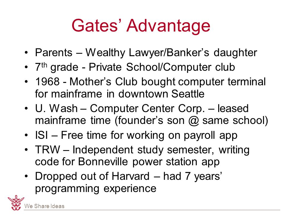 We Share Ideas Gates' Advantage Parents – Wealthy Lawyer/Banker's daughter 7 th grade - Private School/Computer club 1968 - Mother's Club bought computer terminal for mainframe in downtown Seattle U.