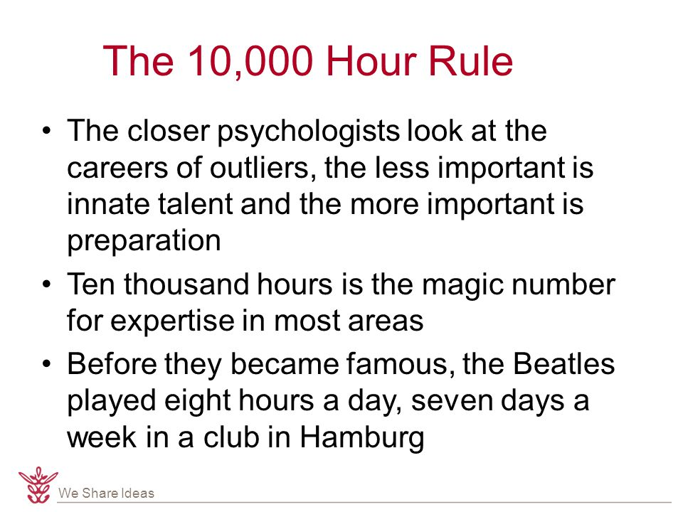 We Share Ideas The 10,000 Hour Rule The closer psychologists look at the careers of outliers, the less important is innate talent and the more importa