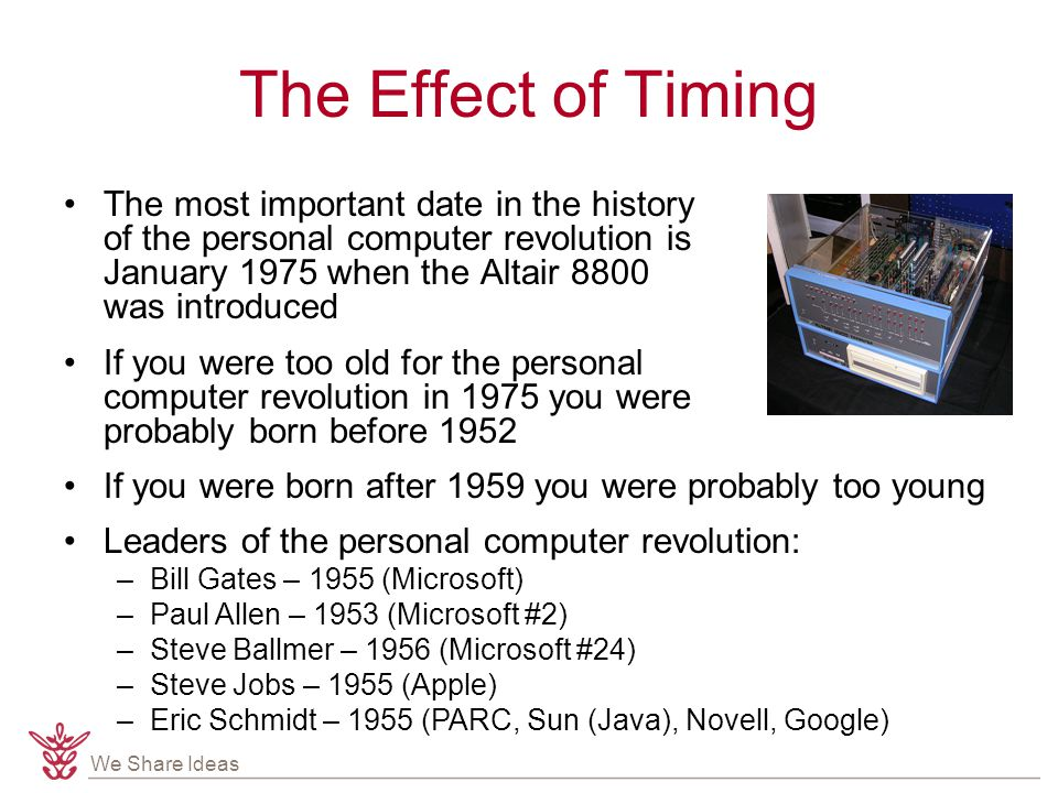 We Share Ideas The Effect of Timing The most important date in the history of the personal computer revolution is January 1975 when the Altair 8800 was introduced If you were too old for the personal computer revolution in 1975 you were probably born before 1952 If you were born after 1959 you were probably too young Leaders of the personal computer revolution: –Bill Gates – 1955 (Microsoft) –Paul Allen – 1953 (Microsoft #2) –Steve Ballmer – 1956 (Microsoft #24) –Steve Jobs – 1955 (Apple) –Eric Schmidt – 1955 (PARC, Sun (Java), Novell, Google)