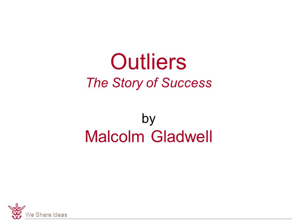 We Share Ideas Outliers The Story of Success by Malcolm Gladwell