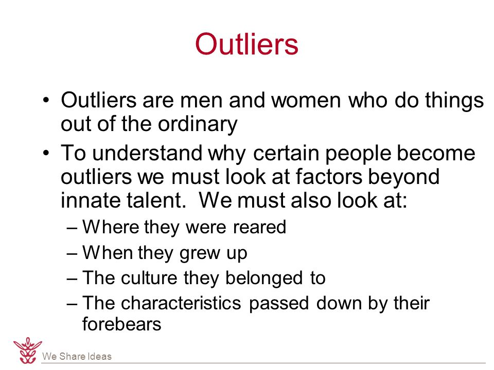 We Share Ideas Outliers Outliers are men and women who do things out of the ordinary To understand why certain people become outliers we must look at