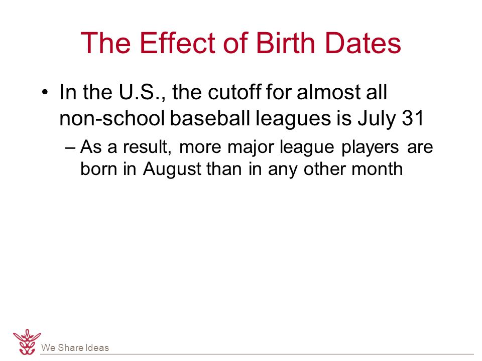 We Share Ideas The Effect of Birth Dates In the U.S., the cutoff for almost all non-school baseball leagues is July 31 –As a result, more major league players are born in August than in any other month