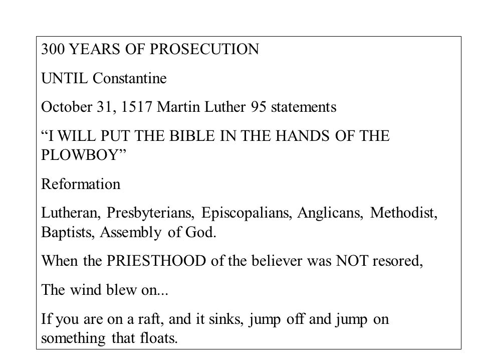 300 YEARS OF PROSECUTION UNTIL Constantine October 31, 1517 Martin Luther 95 statements I WILL PUT THE BIBLE IN THE HANDS OF THE PLOWBOY Reformation Lutheran, Presbyterians, Episcopalians, Anglicans, Methodist, Baptists, Assembly of God.