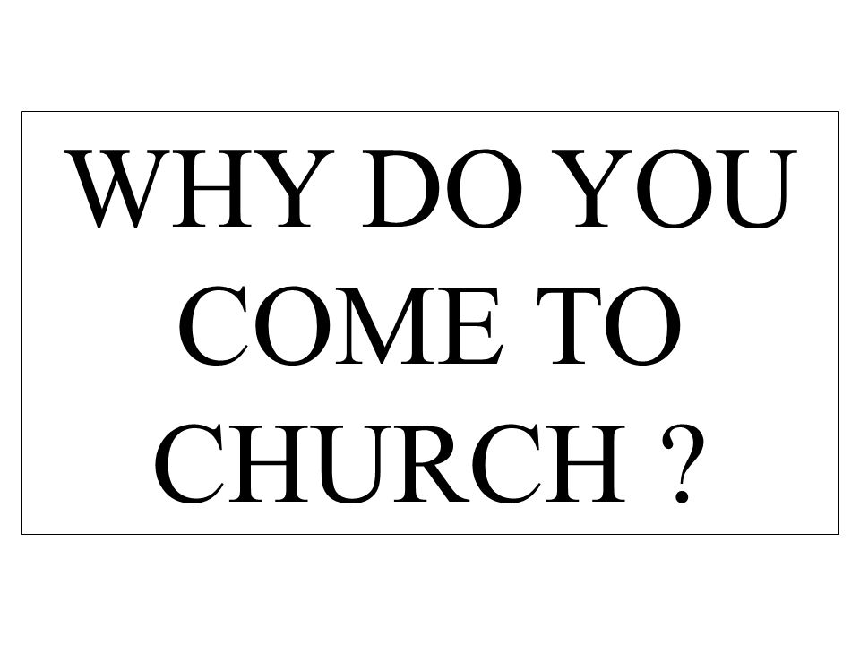 WHY DO YOU COME TO CHURCH