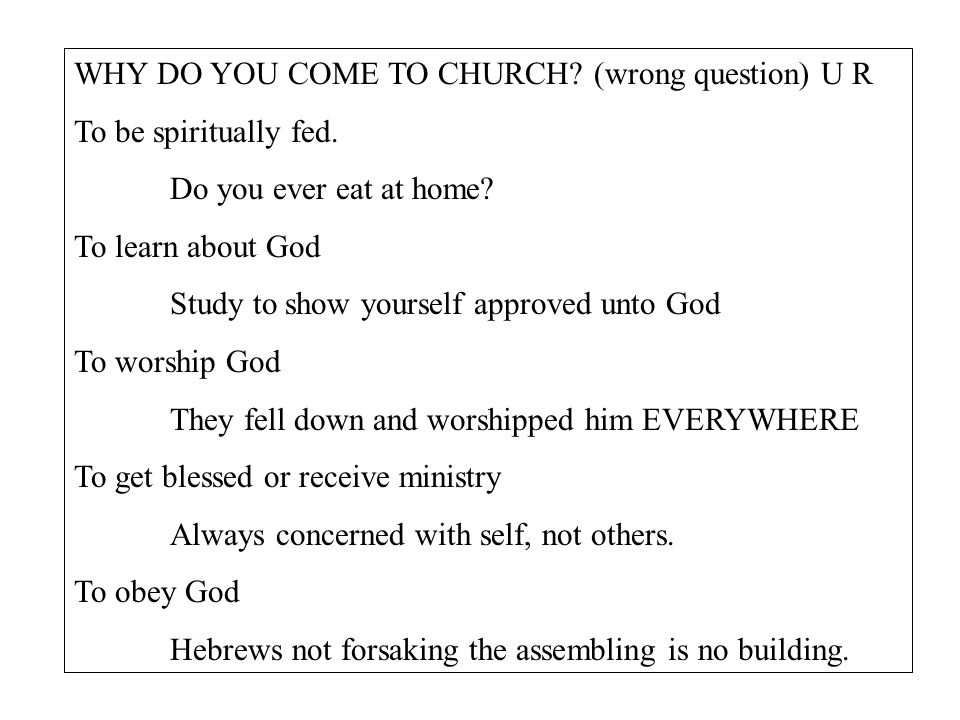 WHY DO YOU COME TO CHURCH. (wrong question) U R To be spiritually fed.