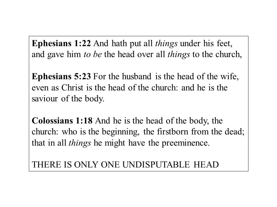 Ephesians 1:22 And hath put all things under his feet, and gave him to be the head over all things to the church, Ephesians 5:23 For the husband is the head of the wife, even as Christ is the head of the church: and he is the saviour of the body.