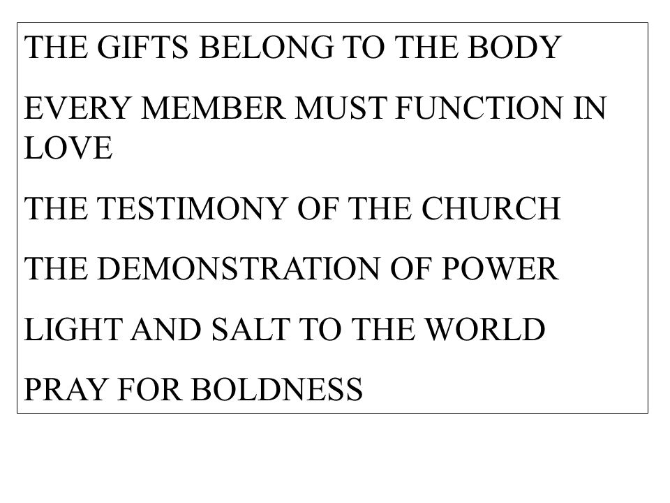 THE GIFTS BELONG TO THE BODY EVERY MEMBER MUST FUNCTION IN LOVE THE TESTIMONY OF THE CHURCH THE DEMONSTRATION OF POWER LIGHT AND SALT TO THE WORLD PRAY FOR BOLDNESS