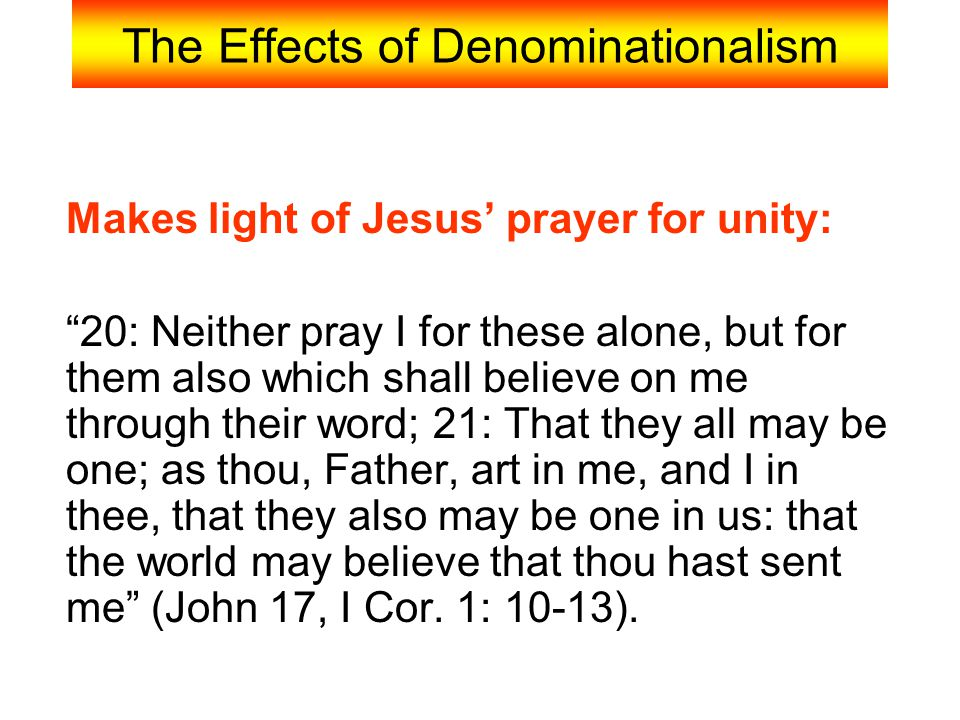 """The Effects of Denominationalism Makes light of Jesus' prayer for unity: """"20: Neither pray I for these alone, but for them also which shall believe on"""