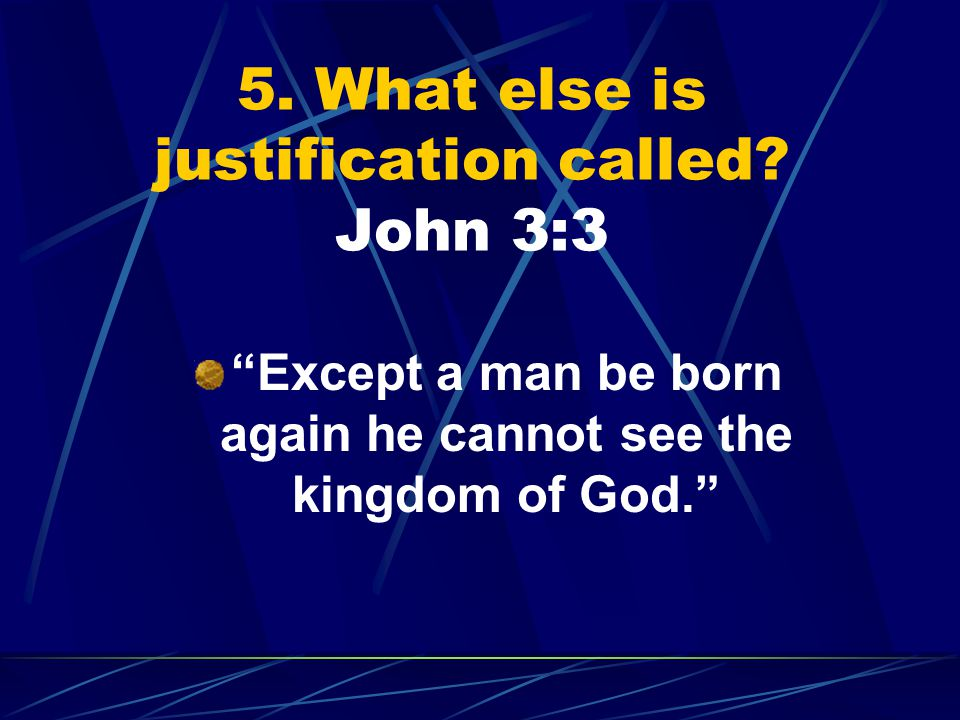 "5. What else is justification called? John 3:3 ""Except a man be born again he cannot see the kingdom of God."""