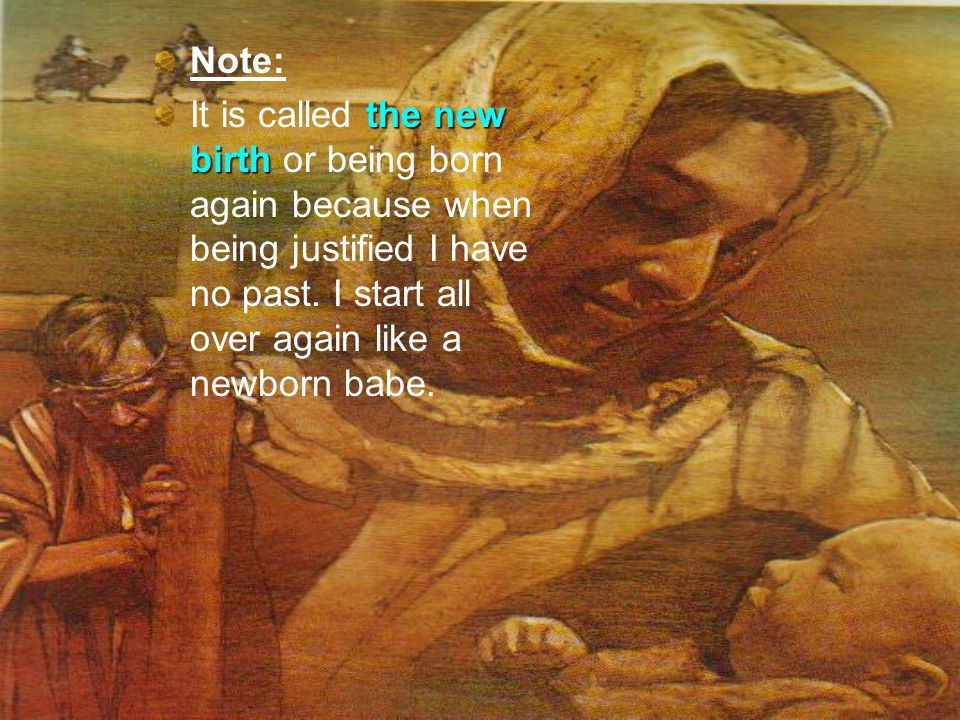 Note: the new birth It is called the new birth or being born again because when being justified I have no past.