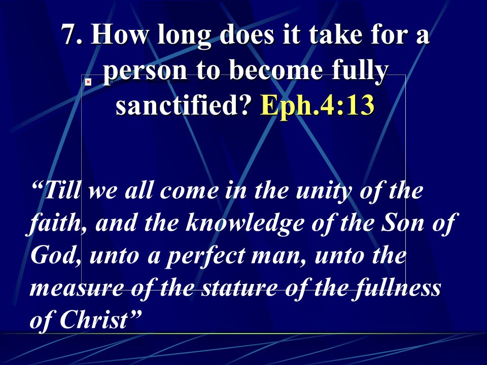 "7. How long does it take for a person to become fully sanctified? Eph.4:13 ""Till we all come in the unity of the faith, and the knowledge of the Son o"
