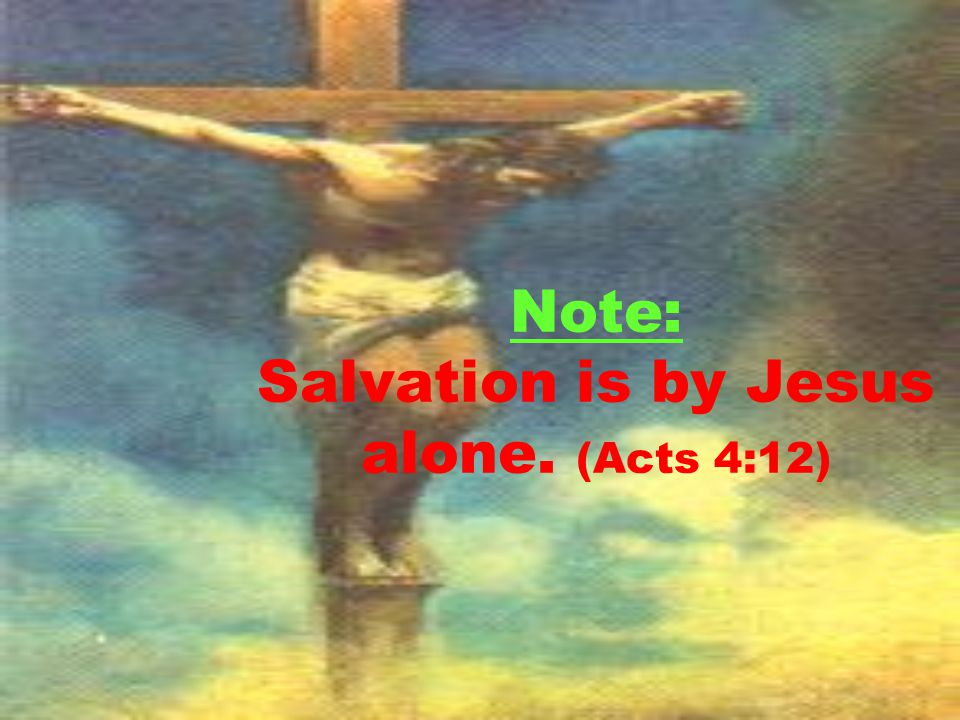 Note: Salvation is by Jesus alone. (Acts 4:12)