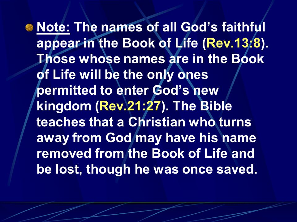 Note: The names of all God's faithful appear in the Book of Life (Rev.13:8). Those whose names are in the Book of Life will be the only ones permitted