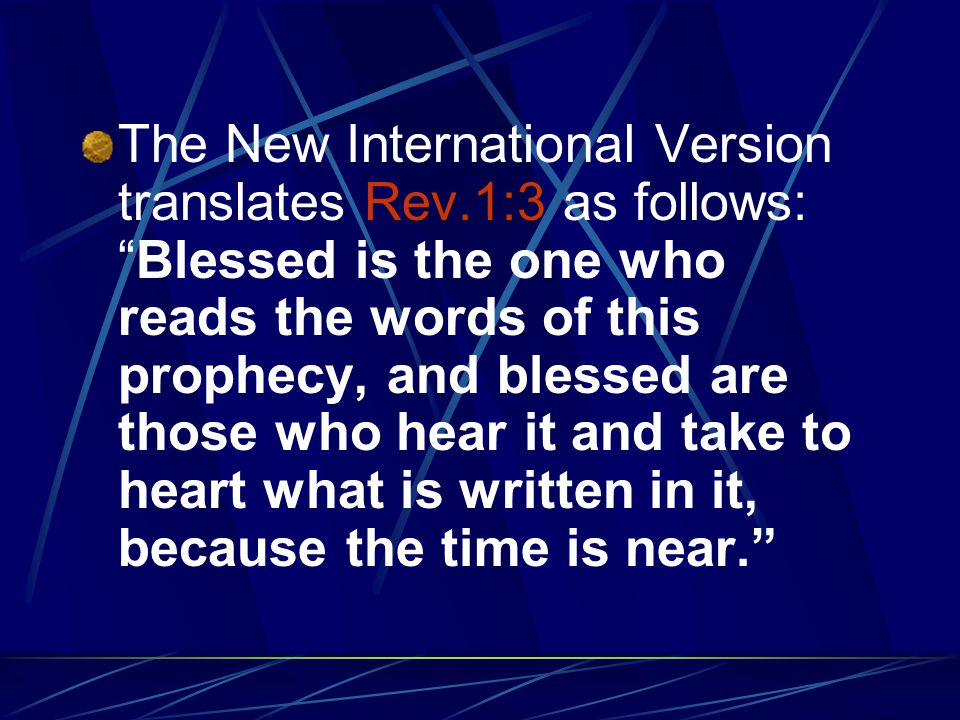 The New International Version translates Rev.1:3 as follows: Blessed is the one who reads the words of this prophecy, and blessed are those who hear it and take to heart what is written in it, because the time is near.