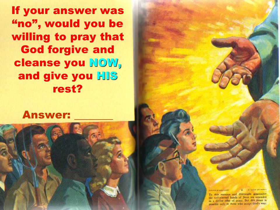 NOW, HIS If your answer was no , would you be willing to pray that God forgive and cleanse you NOW, and give you HIS rest.