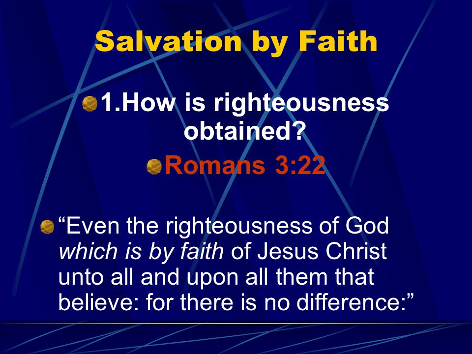 "Salvation by Faith 1.How is righteousness obtained? Romans 3:22 ""Even the righteousness of God which is by faith of Jesus Christ unto all and upon all"