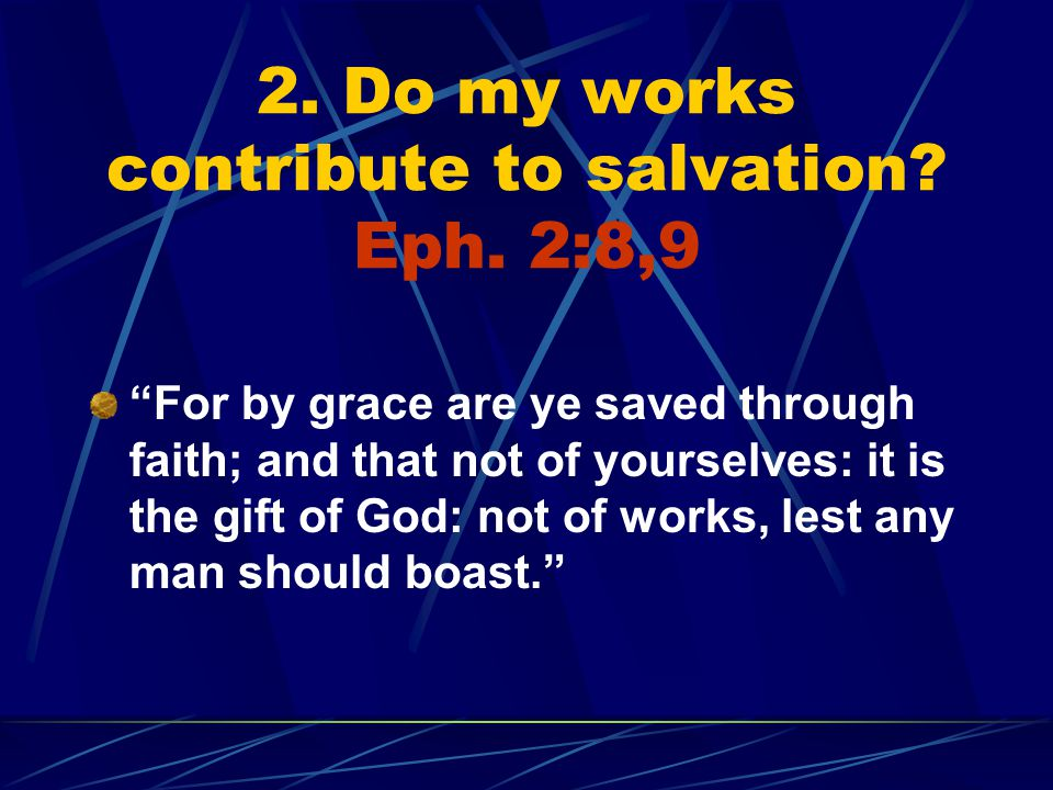 2. Do my works contribute to salvation. Eph.