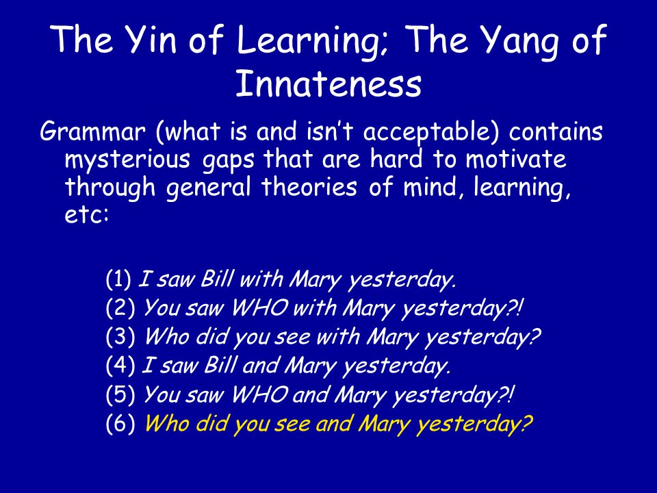 The Yin of Learning; The Yang of Innateness The surface form of a sentence isn't always a good clue to its meaning: John is eager to please.