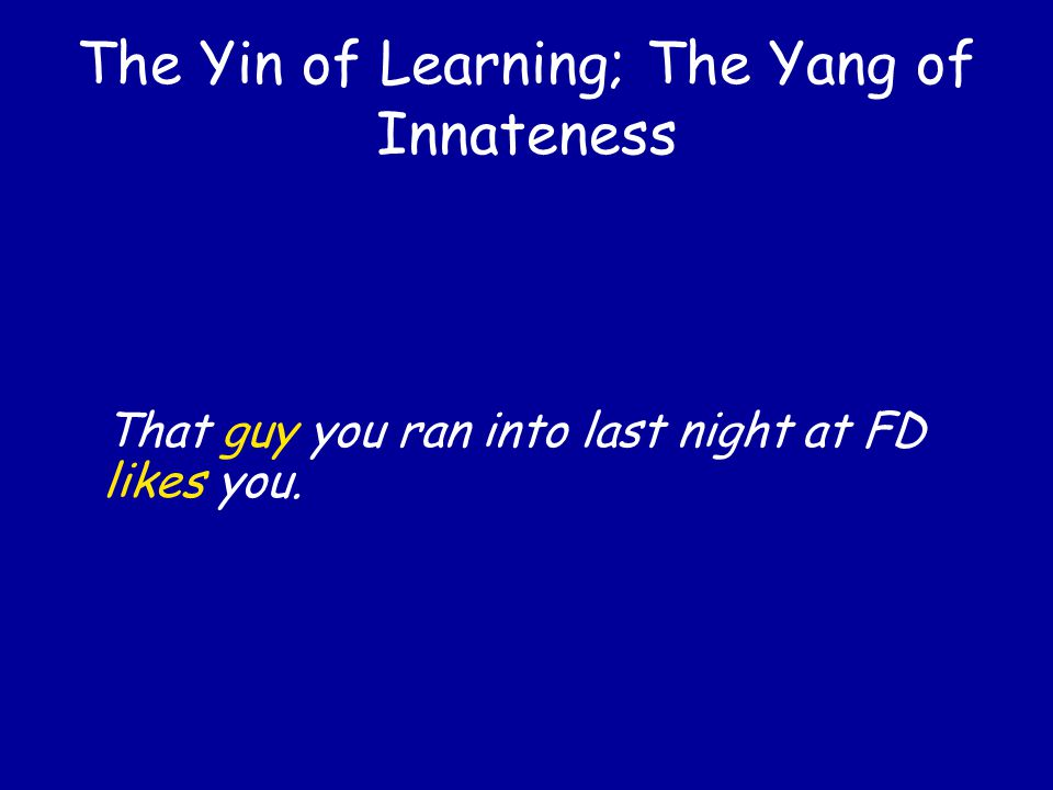 The Yin of Learning; The Yang of Innateness That guy you ran into last night likes you.
